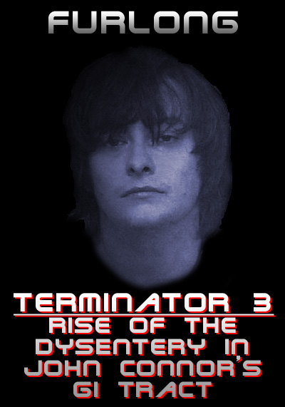 TERMINATOR 3: RISE OF THE DYSENTERY IN JOHN CONNOR'S GI TRACT